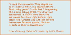 """""""I read the romances. They played me as if I were a piano, my grandmother's black baby grand. I could feel it happening, like a drug taking effect. The drug was tenderness. It didn't come from the sex scenes but from right before, right after. The narcotic was not lust but the tenderness between people, the love in spite of their unlovableness."""""""
