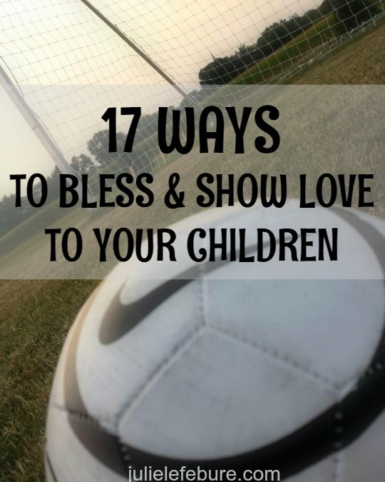 17 Ways To Bless & Show Love To Your Children