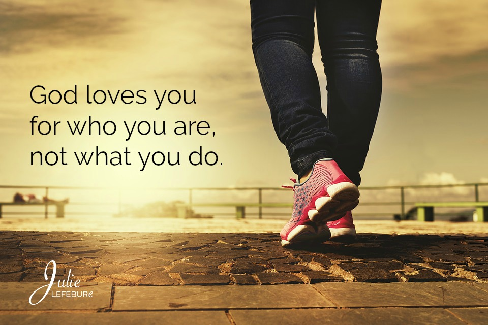God loves you for who you are, not what you do.