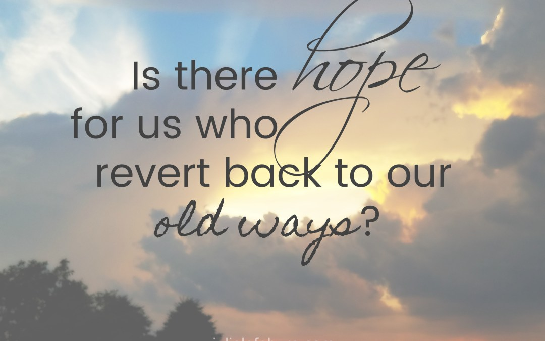 Is There Hope For Us Who Revert Back To Old Ways?