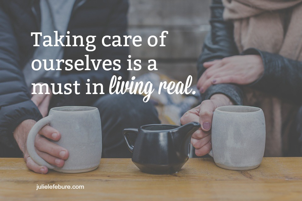 Taking Care Of Ourselves Is A Must In Living Real