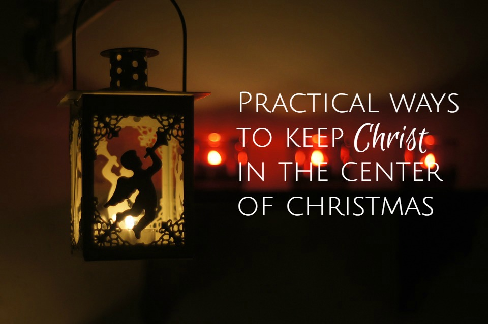 Practical Ways To Keep Christ In The Center – The Wonder of Christmas