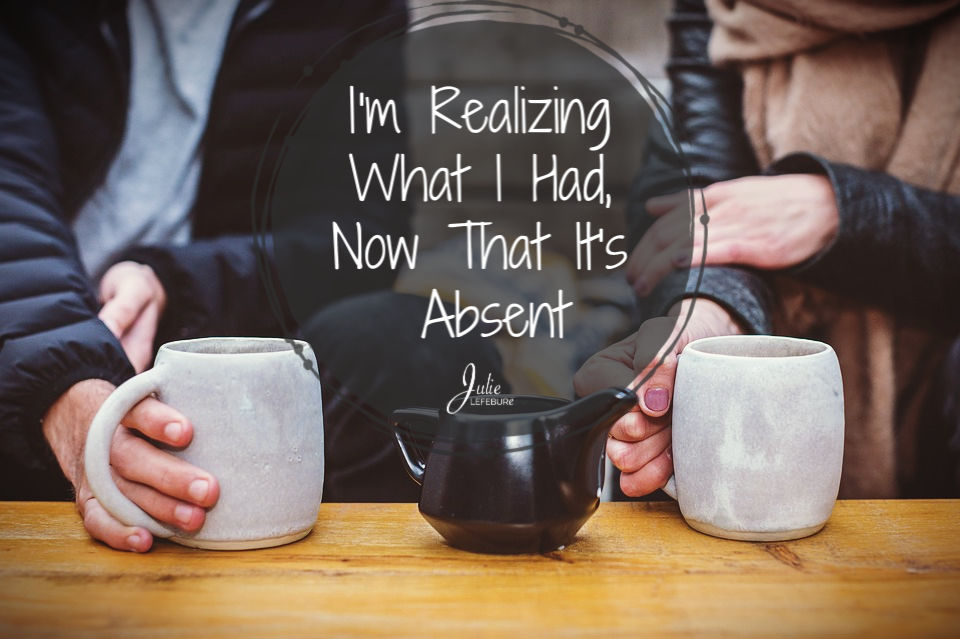 I'm Realizing What I Had, Now That It's Absent