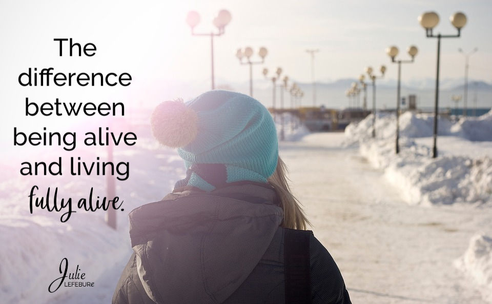 The difference between being alive and living fully alive.