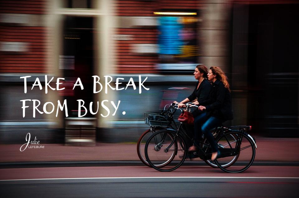 Take a break from busy