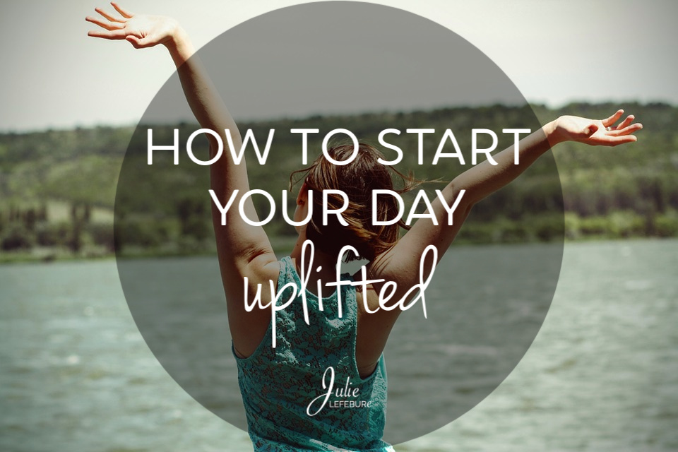 How to start your day uplifted