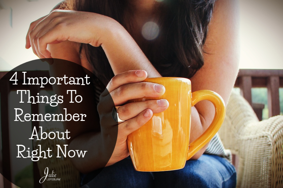 4 Important things to remember about right now: