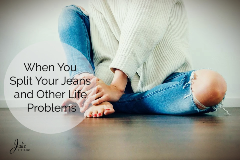 When You Split Your Jeans and Other Life Problems