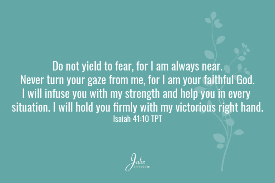 Do not yield to fear... Isaiah 41:10 TPT
