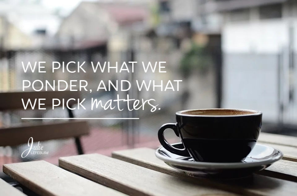 We Pick What We Ponder, And What We Pick Matters!