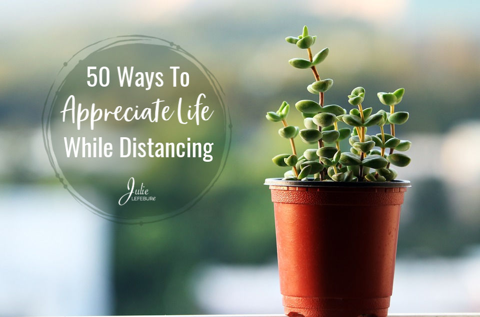 50 Ways To Appreciate Life While Distancing
