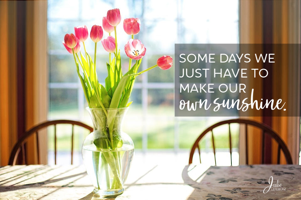 Some days we just have to make our own sunshine.