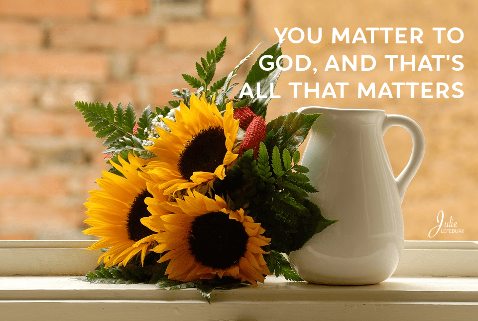 You matter to God, and that's all that matters.
