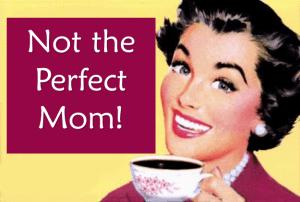 #transparentparenting not the perfect mom
