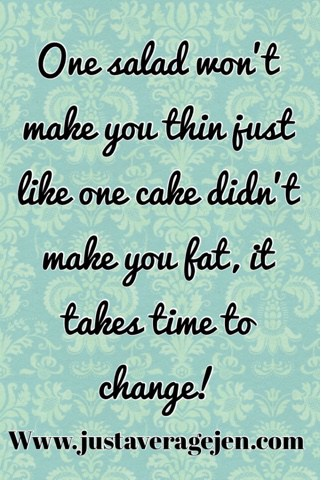 One Salad wont make you thin just like one cake didnt make you fat. It takes time to change.