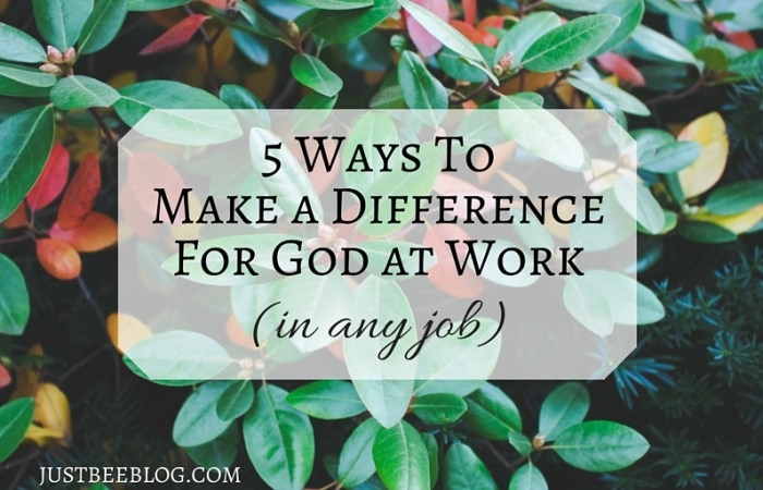 5 Ways to Make a Difference for God at Work (in any job)