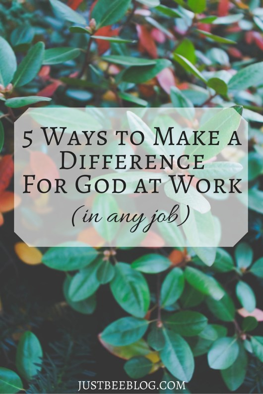 5 Ways to Make a Difference for God at Work (in any job) - Just Bee