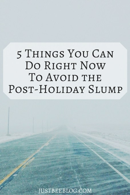 5 Things You Can Do Right Now to Avoid The Post-Holiday Slump - Just Bee