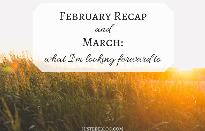 February Recap + What I'm Looking Forward to in March
