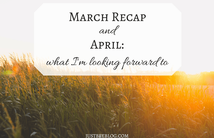 March Recap + What I'm Looking Forward to in April