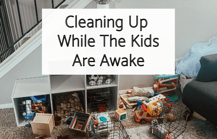 Cleaning Up While the Kids Are Awake