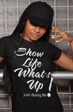 Show Life What's Up black tshirt with white artwork - just doing life