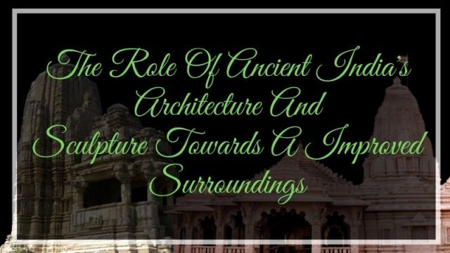 The Role Of Ancient India's Architecture And Sculpture Towards A Improved Surroundings