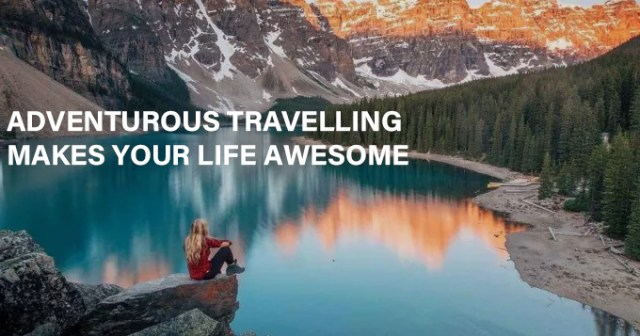 ADVENTUROUS TRAVELLING MAKES YOUR LIFE AWESOME
