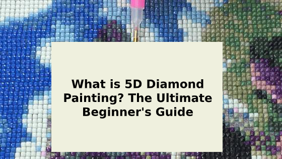 What is 5D Diamond Painting? The Ultimate Beginner's Guide