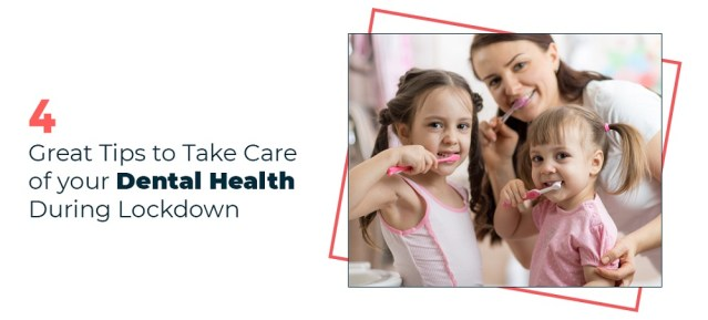 4 Great Tips to Take Care of your Dental Health During Lockdown