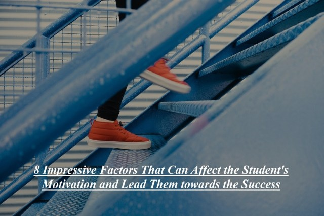 8 Impressive Factors That Can Affect the Student's Motivation and Lead Them towards the Success