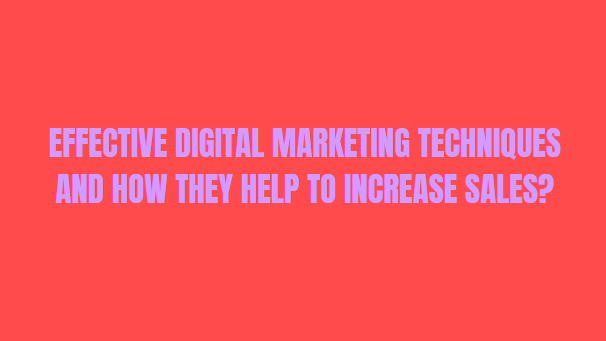 Effective Digital Marketing Techniques And How They Help To Increase Sales?