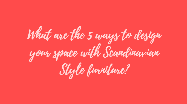 What are the 5 ways to design your space with Scandinavian Style furniture?