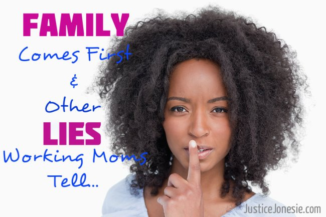 Family Comes First and Five Other Lies Working Moms Tell Themselves… via @JusticeJonesie