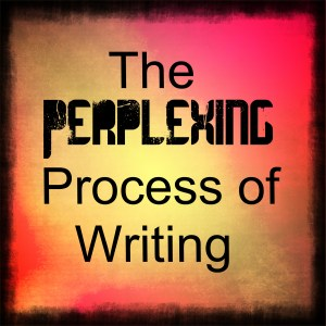 The Perplexing Process of Writing