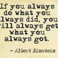 If You Always Do What You Always Did You'll Always Get What You Always Got  ~ Einstein