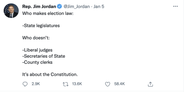 """A tweet by Rep. Jim Jordan (@Jim_Jordan) on January 5, 2021 reads, """"Who makes election law: -State legislatures Who doesn't: -Liberal judges –Secretaries of State –County clerks It's about the Constitution."""""""