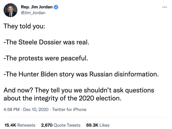 """A tweet by Rep. Jim Jordan (@Jim_Jordan) on December 10, 2020 at 4:58pm reads, """"They told you: -The Steele Dossier was real. –The protests were peaceful. –The Hunter Biden story was Russian disinformation. And now? They tell you we shouldn't ask questions about the integrity of the 2020 election."""""""