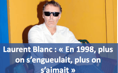 LAURENT BLANC : « EN 1998, PLUS ON S'ENGUEULAIT, PLUS ON S'AIMAIT. » OU LES CONDITIONS D'UNE EQUIPE PERFORMANTE.