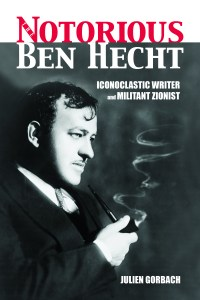 """Cover of """"Notorious Ben Hecht — Iconoclastic Writer and Militant Zionist"""" by Julien Gorbach"""