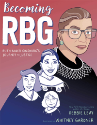 """Cover of """"Becoming RBG: Ruth Bader Ginsburg's Journey to Justice"""" by Debbie Levy, illustrated by Whitney Gardner,"""