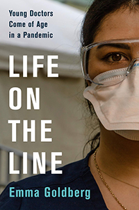 """Cover of """"Life on the Line: Young Doctors Come of Age in a Pandemic"""" by Emma Goldberg. A photo of the left half of a face of a woman wearing safety goggles and surgical mask."""