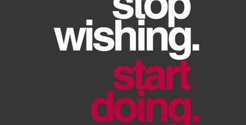 stop wishing, start doing