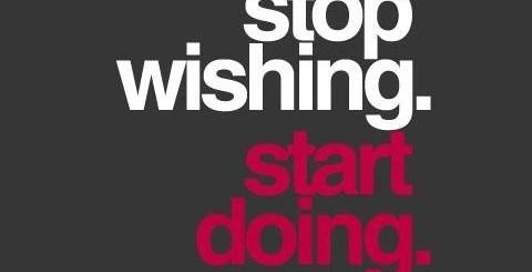 stop wishing, start doing