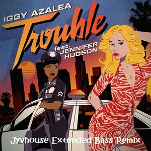 Iggy Azalea ft Jennifer Hudson - Trouble (Jyvhouse Extended Bass Remix)