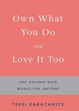 Own What You Do and Love It Too: For Anyone Who Works for Anyone