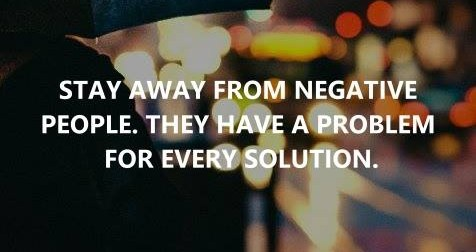 Stay Away from Negative People. They Have a Problem for Every Solution!