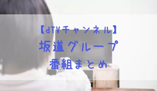 【dTVチャンネル】乃木坂46・櫻坂46・日向坂46の出演番組まとめ