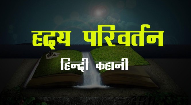 हृदय परिवर्तन – Hindi Kahani