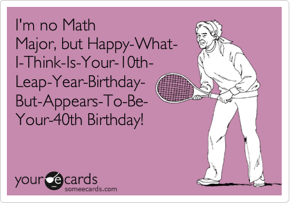 Im No Math Major But Happy What I Think Is Your 10th Leap Year Birthday But Appears To Be Your